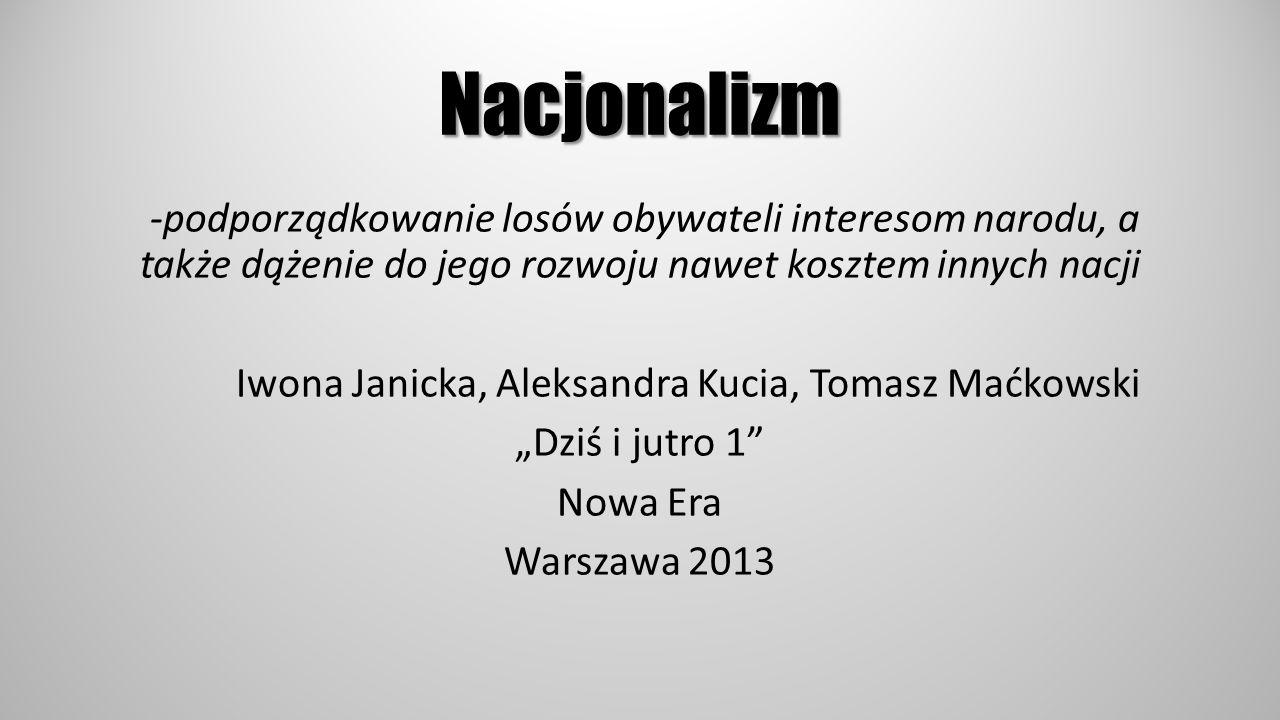 Nacjonalizm -podporządkowanie losów obywateli interesom narodu, a także dążenie do jego rozwoju nawet kosztem innych nacji Iwona Janicka, Aleksandra K