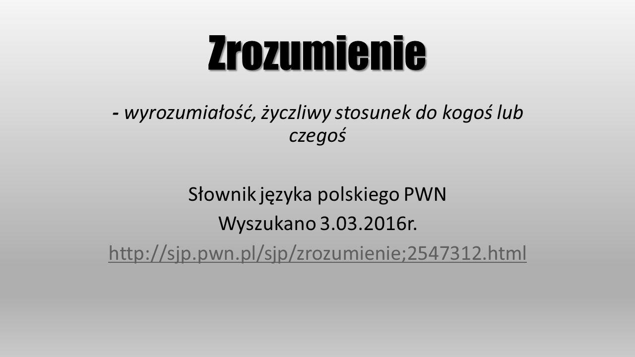 Zrozumienie - wyrozumiałość, życzliwy stosunek do kogoś lub czegoś Słownik języka polskiego PWN Wyszukano 3.03.2016r. http://sjp.pwn.pl/sjp/zrozumieni
