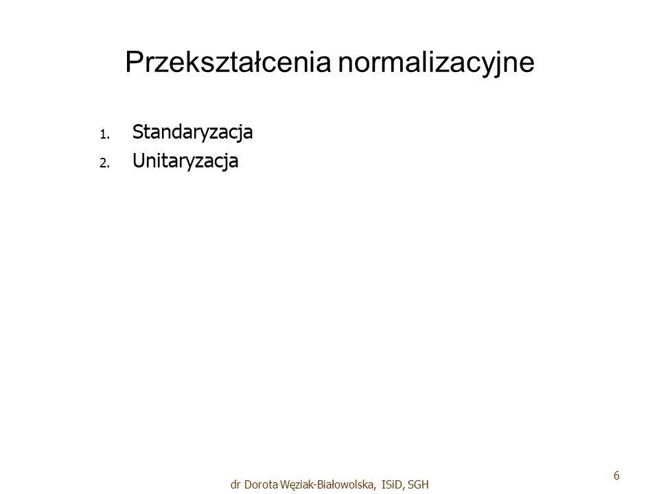 Przekształcenia normalizacyjne 1. 1. Standaryzacja 2. 2. Unitaryzacja 6 dr Dorota Węziak-Białowolska, ISiD, SGH