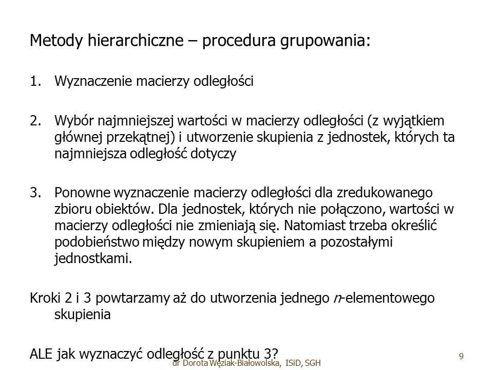 Metody hierarchiczne – procedura grupowania: 1. 1.Wyznaczenie macierzy odległości 2. 2.Wybór najmniejszej wartości w macierzy odległości (z wyjątkiem