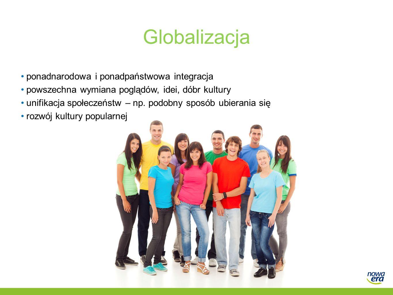 Globalizacja ponadnarodowa i ponadpaństwowa integracja powszechna wymiana poglądów, idei, dóbr kultury unifikacja społeczeństw – np.
