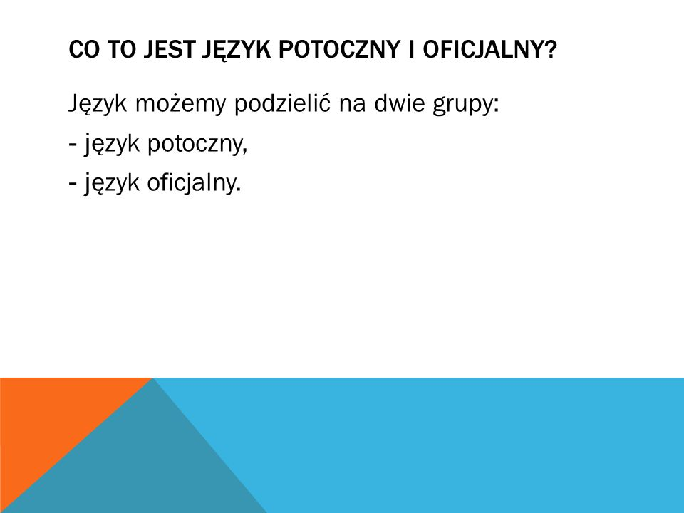 CO TO JEST JĘZYK POTOCZNY I OFICJALNY? Język możemy podzielić na dwie grupy: - j ęzyk potoczny, - j ęzyk oficjalny.
