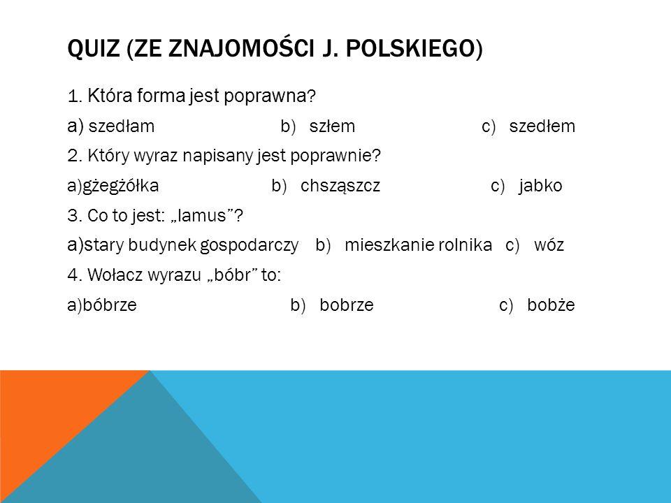 QUIZ (ZE ZNAJOMOŚCI J. POLSKIEGO) 1. Która forma jest poprawna ? a) szedłam b) szłem c) szedłem 2. Który wyraz napisany jest poprawnie? a)gżegżółka b)