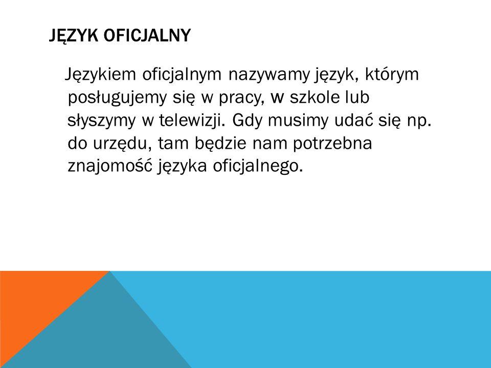 JĘZYK OFICJALNY Językiem oficjalnym nazywamy język, którym posługujemy się w pracy, w szkole lub słyszymy w telewizji. Gdy musimy udać się np. do urzę