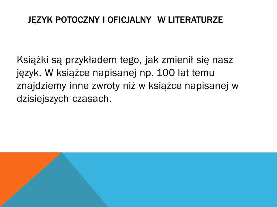 JĘZYK POTOCZNY I OFICJALNY W LITERATURZE Książki są przykładem tego, jak zmienił się nasz język. W książce napisanej np. 100 lat temu znajdziemy inne