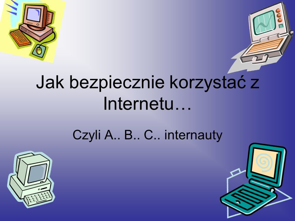 Jak bezpiecznie korzystać z Internetu… Czyli A.. B.. C.. internauty
