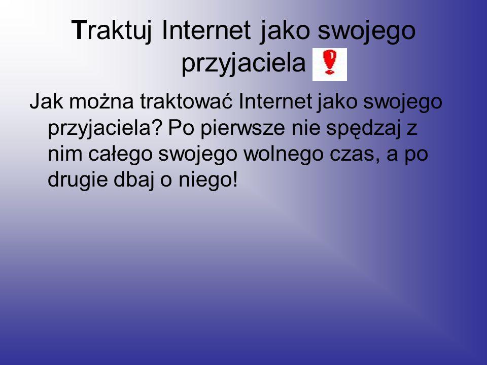 Traktuj Internet jako swojego przyjaciela Jak można traktować Internet jako swojego przyjaciela.