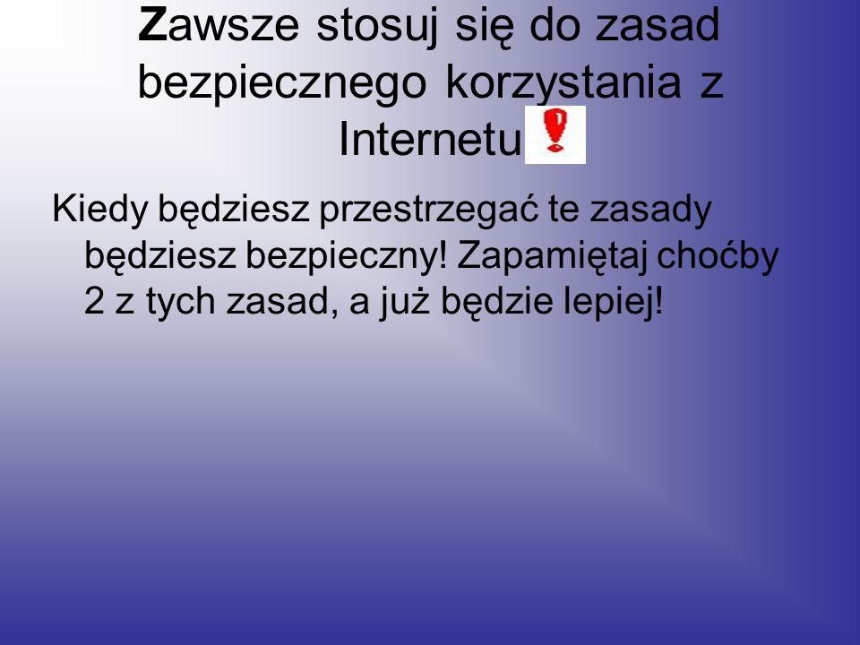 Zawsze stosuj się do zasad bezpiecznego korzystania z Internetu Kiedy będziesz przestrzegać te zasady będziesz bezpieczny.