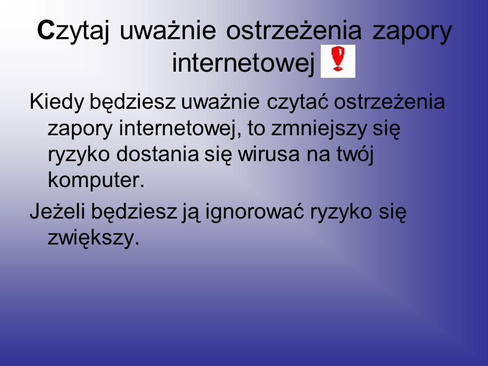 Czytaj uważnie ostrzeżenia zapory internetowej Kiedy będziesz uważnie czytać ostrzeżenia zapory internetowej, to zmniejszy się ryzyko dostania się wirusa na twój komputer.