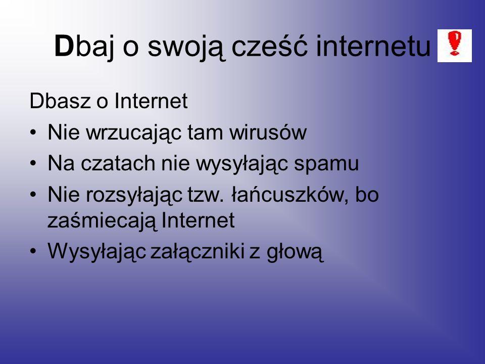 Dbaj o swoją cześć internetu Dbasz o Internet Nie wrzucając tam wirusów Na czatach nie wysyłając spamu Nie rozsyłając tzw.