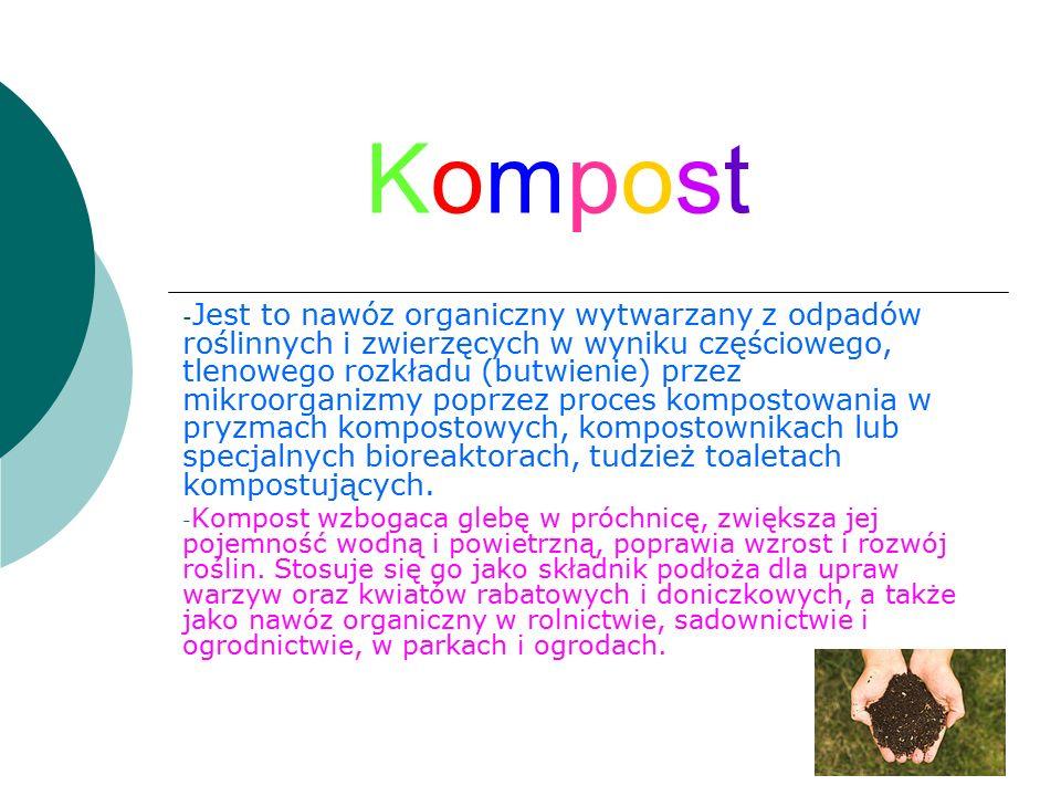 KompostKompost - Jest to nawóz organiczny wytwarzany z odpadów roślinnych i zwierzęcych w wyniku częściowego, tlenowego rozkładu (butwienie) przez mikroorganizmy poprzez proces kompostowania w pryzmach kompostowych, kompostownikach lub specjalnych bioreaktorach, tudzież toaletach kompostujących.