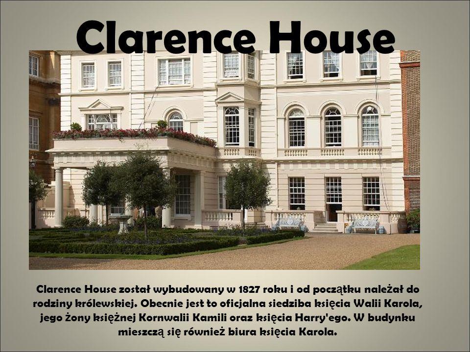 Clarence House Clarence House został wybudowany w 1827 roku i od pocz ą tku nale ż ał do rodziny królewskiej. Obecnie jest to oficjalna siedziba ksi ę