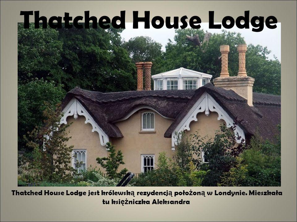 Thatched House Lodge Thatched House Lodge jest królewsk ą rezydencj ą poło ż on ą w Londynie. Mieszkała tu ksi ęż niczka Aleksandra