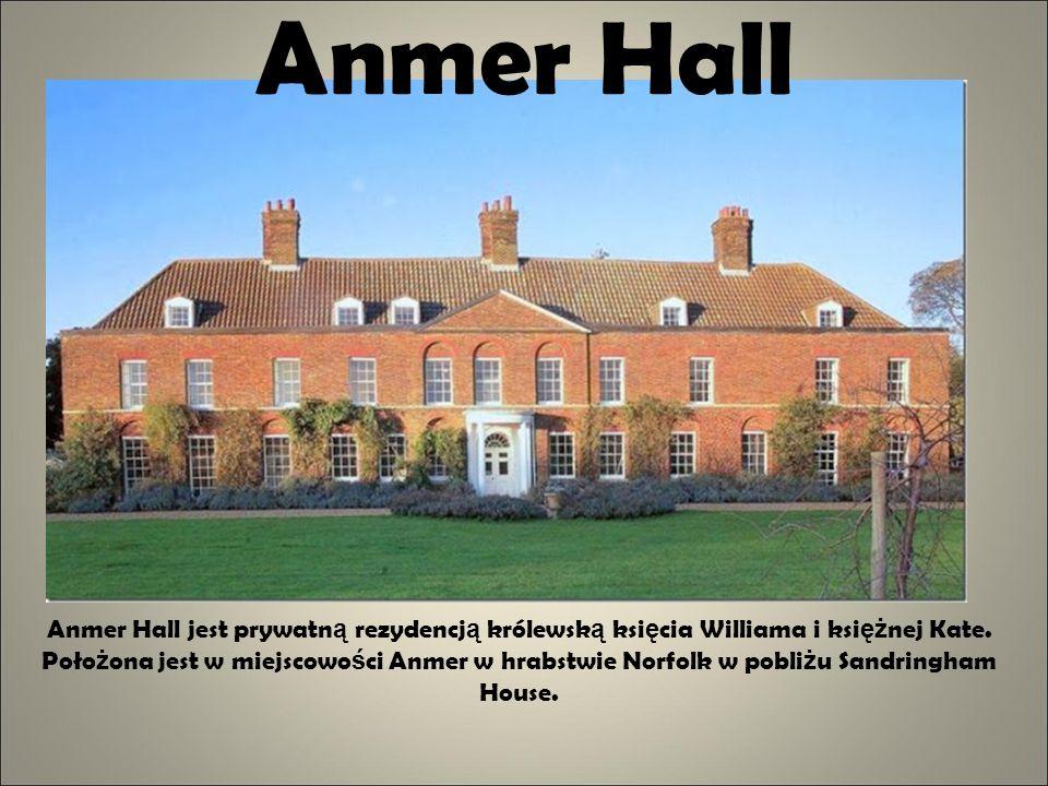 Anmer Hall Anmer Hall jest prywatn ą rezydencj ą królewsk ą ksi ę cia Williama i ksi ęż nej Kate. Poło ż ona jest w miejscowo ś ci Anmer w hrabstwie N