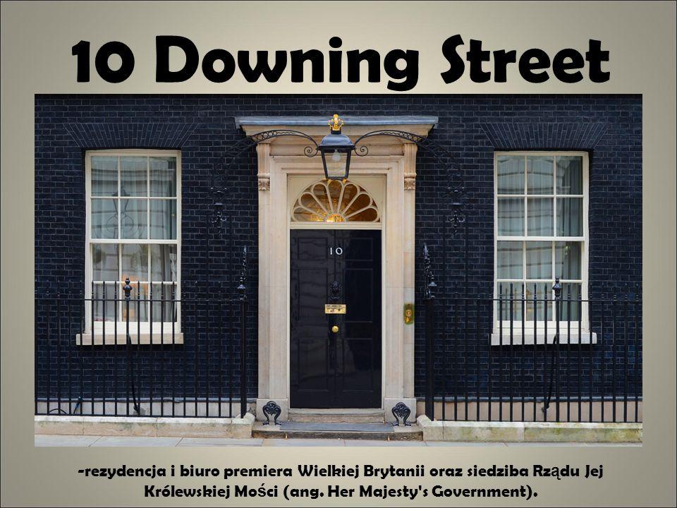10 Downing Street -rezydencja i biuro premiera Wielkiej Brytanii oraz siedziba Rz ą du Jej Królewskiej Mo ś ci (ang. Her Majesty's Government).