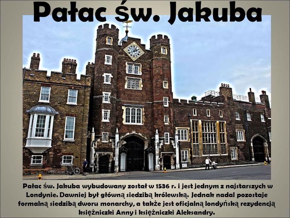 Pałac ś w. Jakuba Pałac ś w. Jakuba wybudowany został w 1536 r. i jest jednym z najstarszych w Londynie. Dawniej był główn ą siedzib ą królewsk ą. Jed