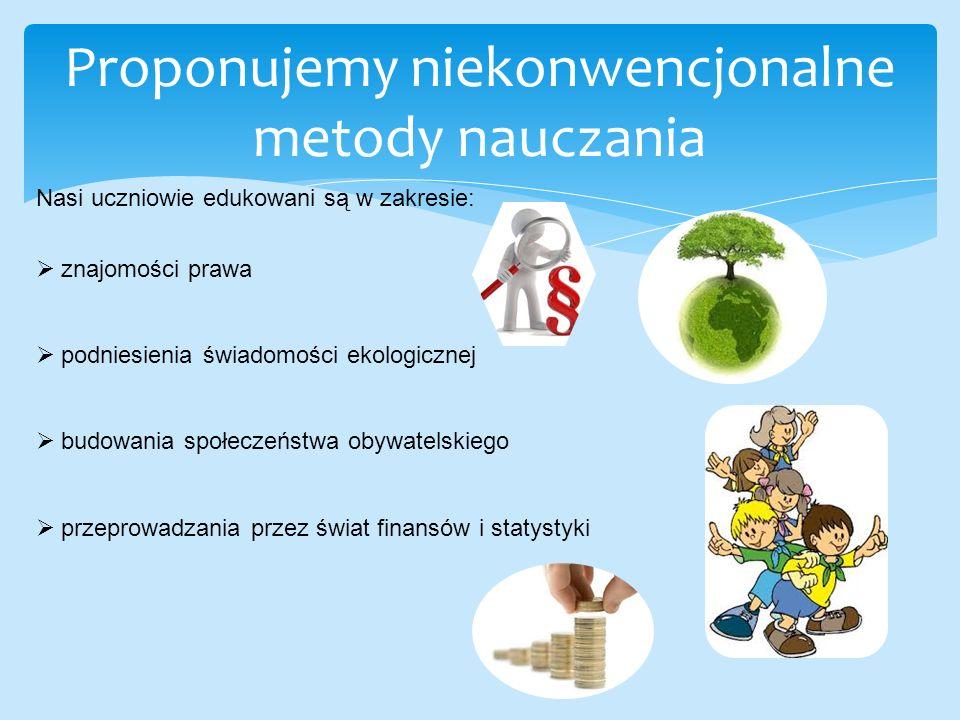 Proponujemy niekonwencjonalne metody nauczania Nasi uczniowie edukowani są w zakresie:  znajomości prawa  podniesienia świadomości ekologicznej  budowania społeczeństwa obywatelskiego  przeprowadzania przez świat finansów i statystyki