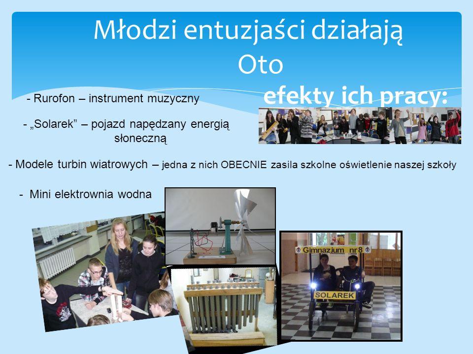 """Młodzi entuzjaści działają Oto efekty ich pracy: - Rurofon – instrument muzyczny - """"Solarek – pojazd napędzany energią słoneczną - Modele turbin wiatrowych – jedna z nich OBECNIE zasila szkolne oświetlenie naszej szkoły - Mini elektrownia wodna"""