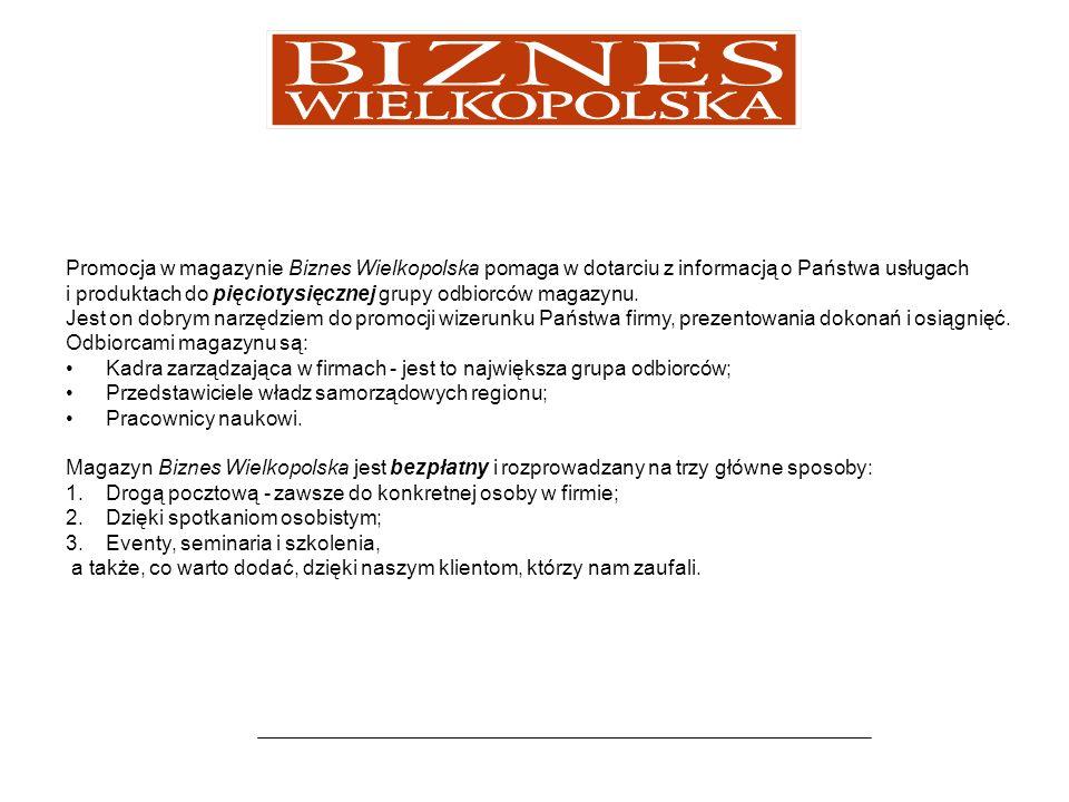 Reklamy w magazynie Biznes Wielkopolska Cennik: Reklama na okładkach magazynu: 1 strona - cena do negocjacji, możliwość korelacji z artykułem wewnątrz numeru 2 strona – 4000 netto 3 strona – 3000 netto 4 strona – 5500 netto Reklama na stronach redakcyjnych: strona - 2000 netto ½ strony (poziom i pion) - 1000 netto Format pisma to: Format A4, 68 strony + okładka 4, 4 + 4 CMYK, kreda 150g (wnętrze), kreda 200g (okładka) + folia jednostronnie błysk, oprawa klejona, nakład 5000 egz.