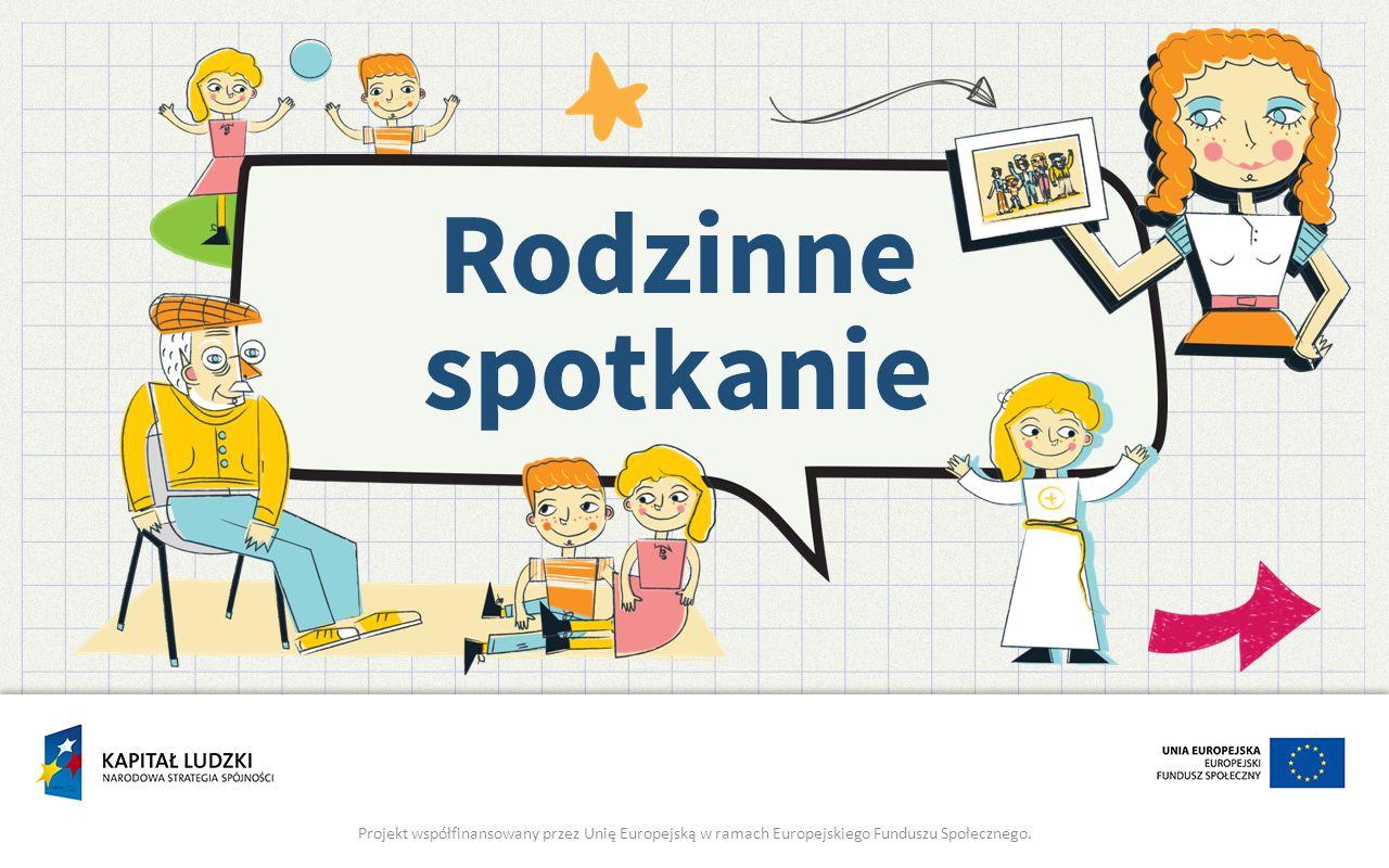 Rodzinne spotkanie Projekt współfinansowany przez Unię Europejską w ramach Europejskiego Funduszu Społecznego.