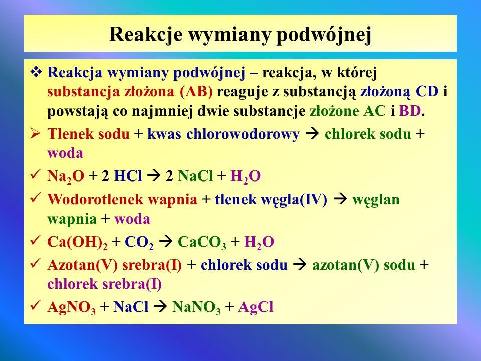 Reakcje wymiany podwójnej  Reakcja wymiany podwójnej – reakcja, w której substancja złożona (AB) reaguje z substancją złożoną CD i powstają co najmni