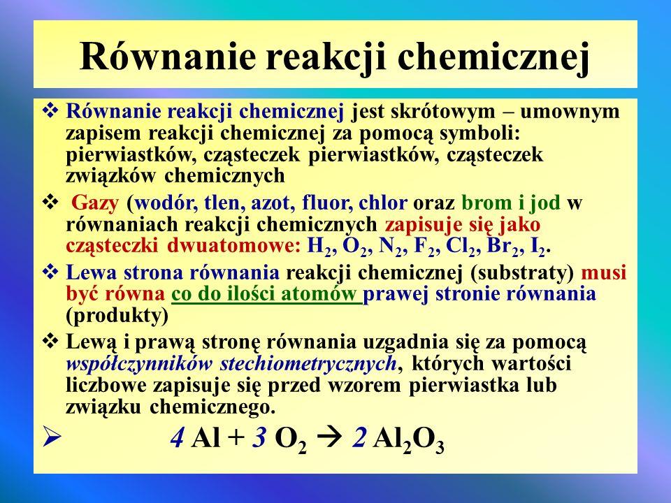 Równanie reakcji chemicznej  Równanie reakcji chemicznej jest skrótowym – umownym zapisem reakcji chemicznej za pomocą symboli: pierwiastków, cząstec