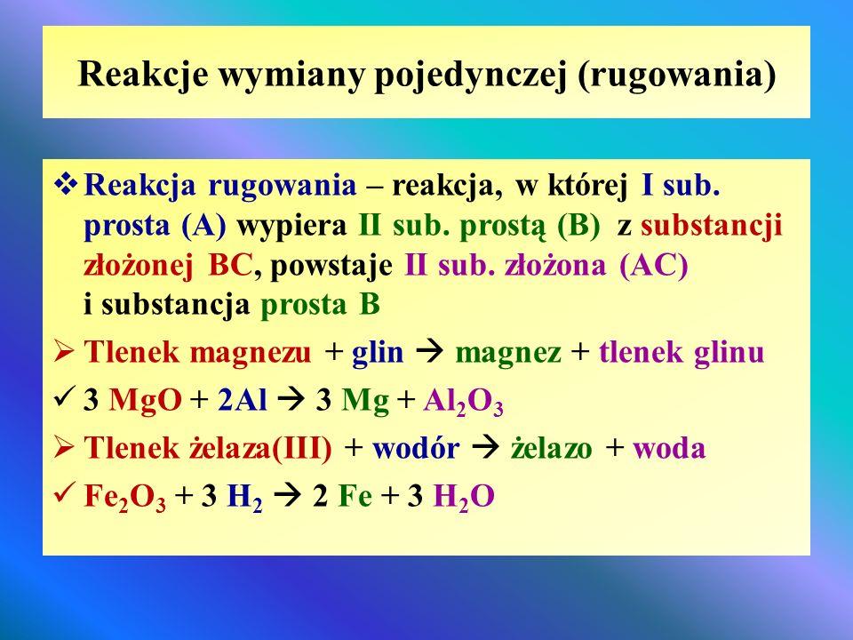 Reakcje wymiany pojedynczej (rugowania)  Reakcja rugowania – reakcja, w której I sub. prosta (A) wypiera II sub. prostą (B) z substancji złożonej BC,