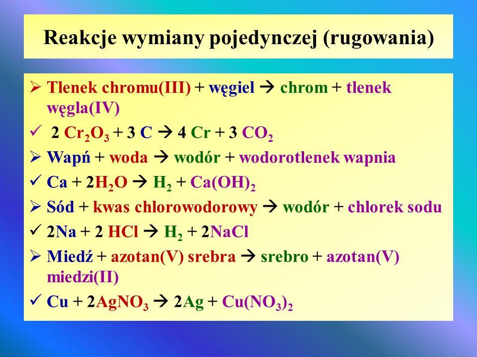 Reakcje wymiany pojedynczej (rugowania)  Tlenek chromu(III) + węgiel  chrom + tlenek węgla(IV) 2 Cr 2 O 3 + 3 C  4 Cr + 3 CO 2  Wapń + woda  wodó