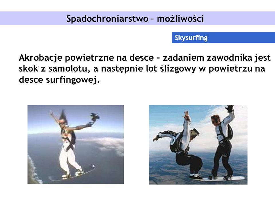 Spadochroniarstwo – możliwości Skysurfing Akrobacje powietrzne na desce - zadaniem zawodnika jest skok z samolotu, a następnie lot ślizgowy w powietrzu na desce surfingowej.