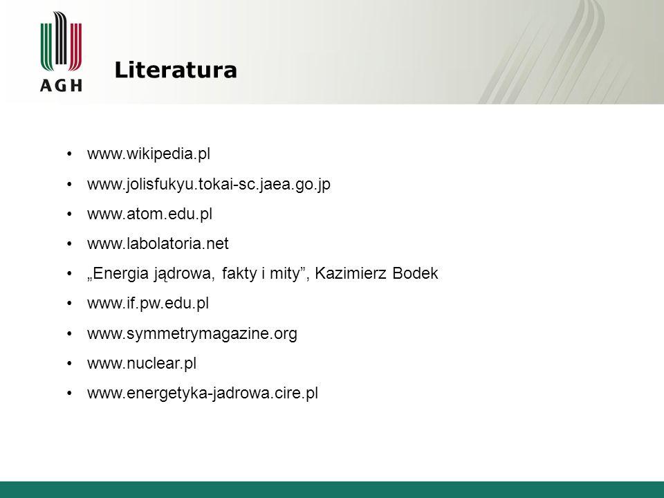 """Literatura www.wikipedia.pl www.jolisfukyu.tokai-sc.jaea.go.jp www.atom.edu.pl www.labolatoria.net """"Energia jądrowa, fakty i mity , Kazimierz Bodek www.if.pw.edu.pl www.symmetrymagazine.org www.nuclear.pl www.energetyka-jadrowa.cire.pl"""