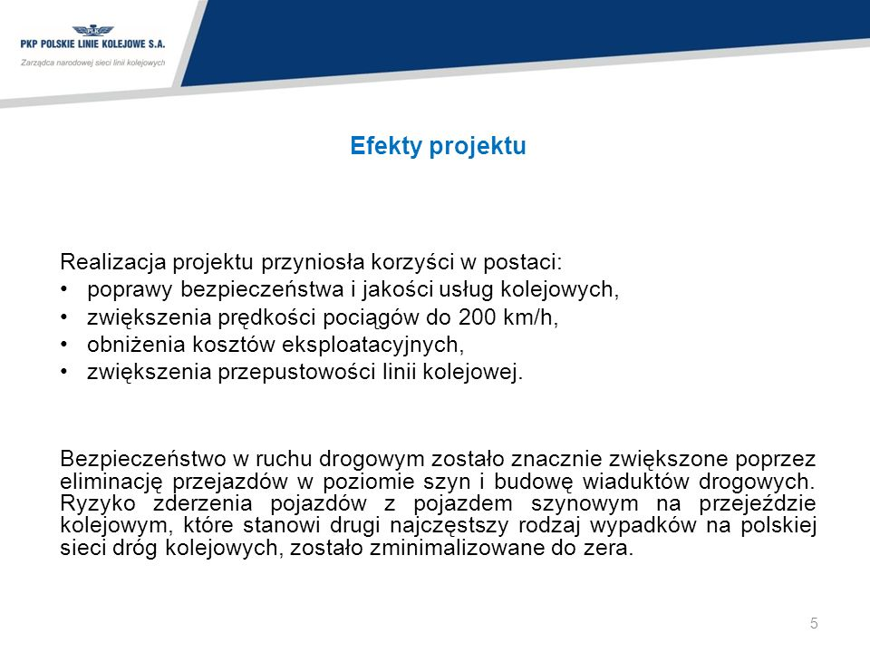 Efekty projektu Realizacja projektu przyniosła korzyści w postaci: poprawy bezpieczeństwa i jakości usług kolejowych, zwiększenia prędkości pociągów do 200 km/h, obniżenia kosztów eksploatacyjnych, zwiększenia przepustowości linii kolejowej.