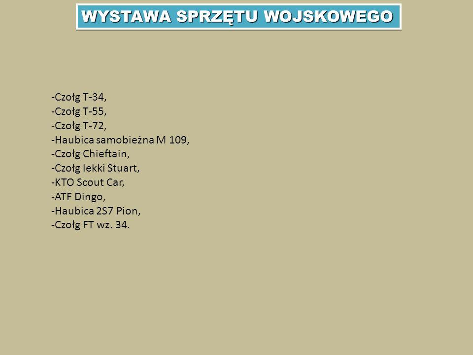 WYSTAWA SPRZĘTU WOJSKOWEGO -Czołg T-34, -Czołg T-55, -Czołg T-72, -Haubica samobieżna M 109, -Czołg Chieftain, -Czołg lekki Stuart, -KTO Scout Car, -ATF Dingo, -Haubica 2S7 Pion, -Czołg FT wz.