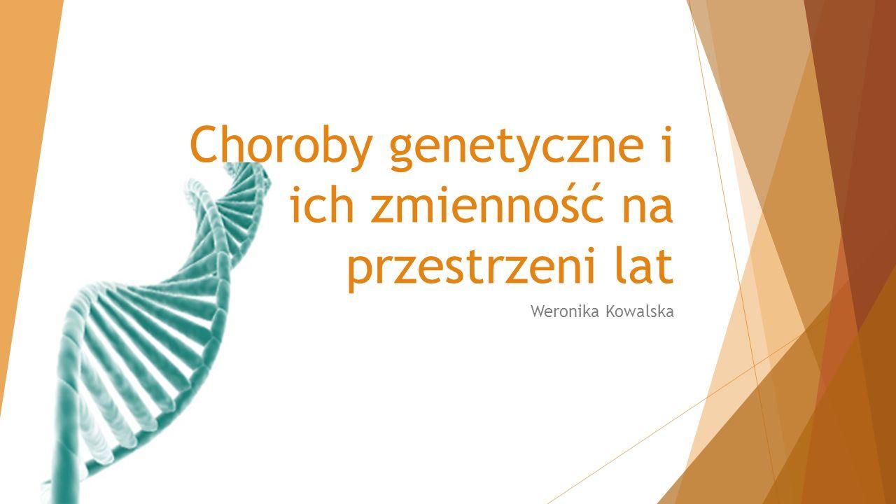 Choroby genetyczne i ich zmienność na przestrzeni lat Weronika Kowalska
