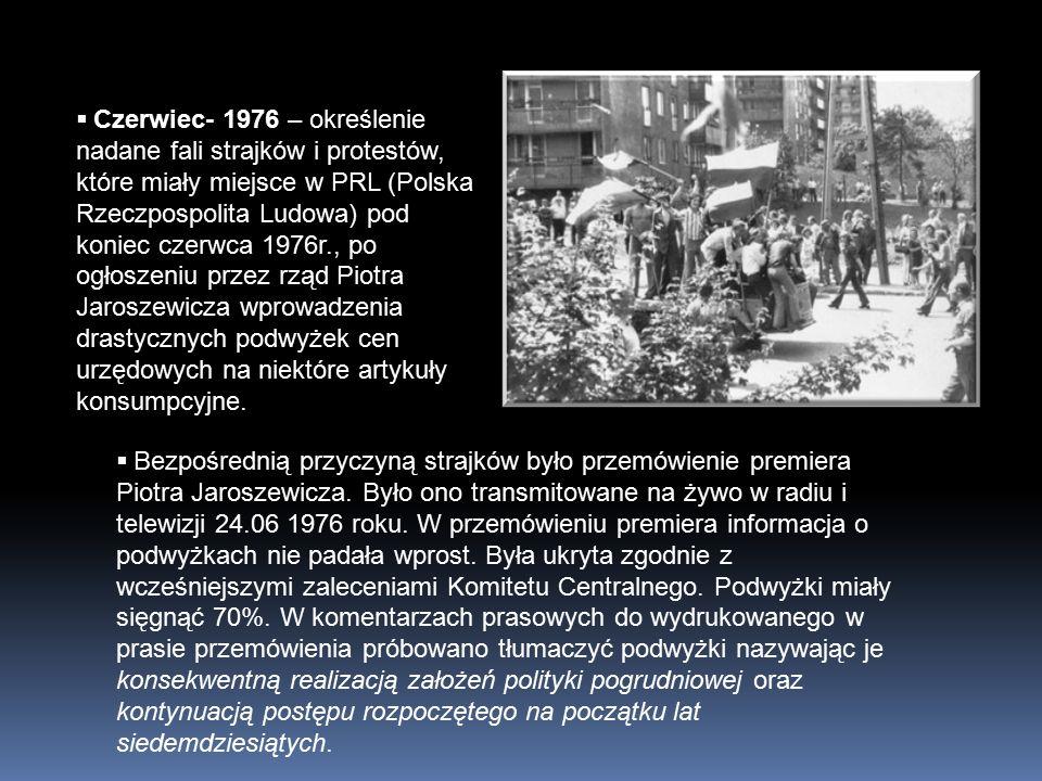  Czerwiec- 1976 – określenie nadane fali strajków i protestów, które miały miejsce w PRL (Polska Rzeczpospolita Ludowa) pod koniec czerwca 1976r., po ogłoszeniu przez rząd Piotra Jaroszewicza wprowadzenia drastycznych podwyżek cen urzędowych na niektóre artykuły konsumpcyjne.