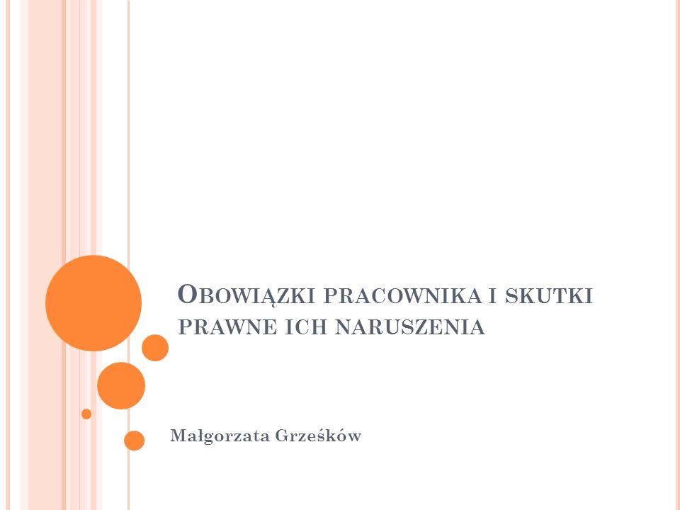 O BOWIĄZKI PRACOWNIKA I SKUTKI PRAWNE ICH NARUSZENIA Małgorzata Grześków