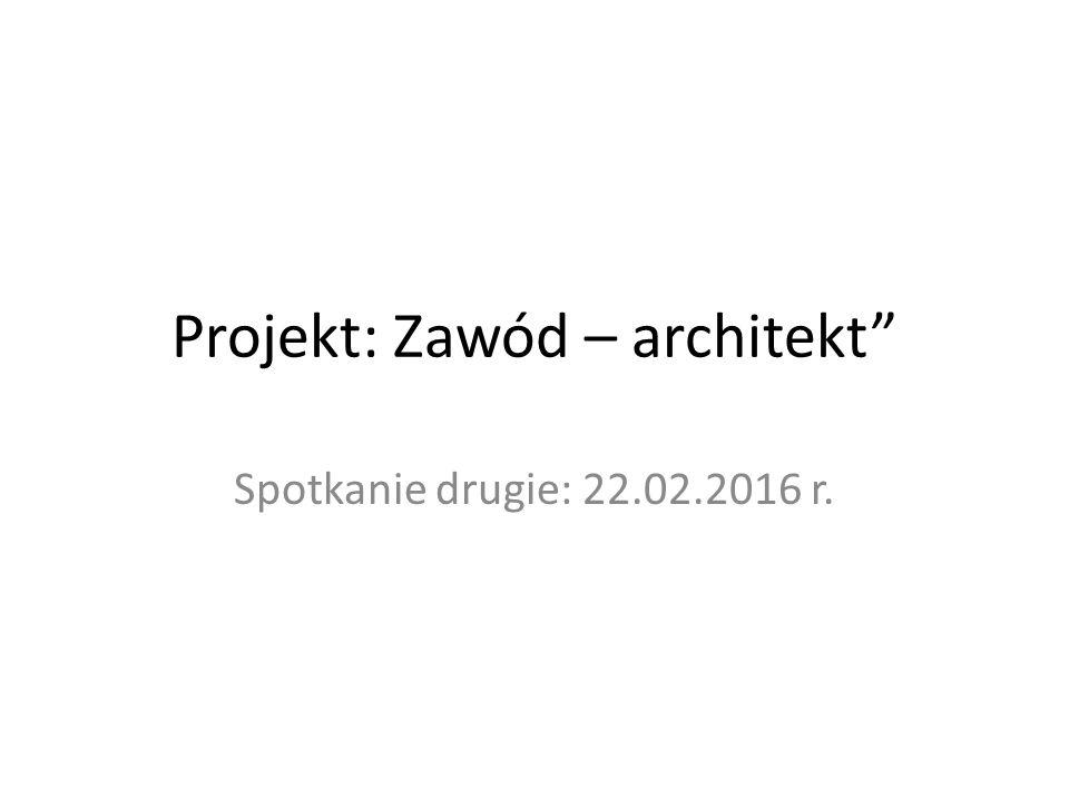 Projekt: Zawód – architekt Spotkanie drugie: 22.02.2016 r.