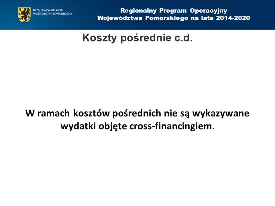 Regionalny Program Operacyjny Województwa Pomorskiego na lata 2014-2020 W ramach kosztów pośrednich nie są wykazywane wydatki objęte cross-financingie