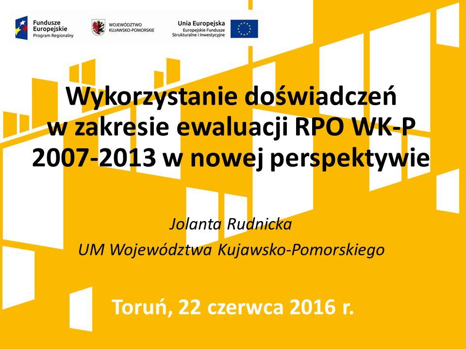Wykorzystanie doświadczeń w zakresie ewaluacji RPO WK-P 2007-2013 w nowej perspektywie Jolanta Rudnicka UM Województwa Kujawsko-Pomorskiego Toruń, 22 czerwca 2016 r.