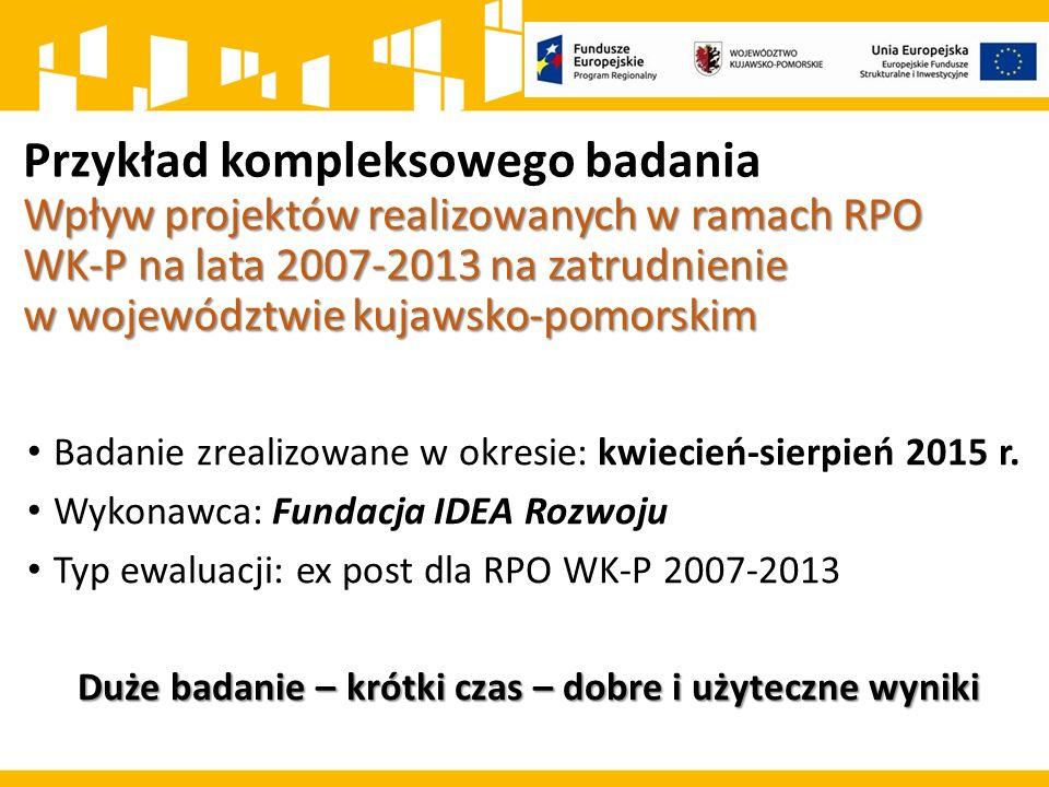 Wpływ projektów realizowanych w ramach RPO WK-P na lata 2007-2013 na zatrudnienie w województwie kujawsko-pomorskim Przykład kompleksowego badania Wpływ projektów realizowanych w ramach RPO WK-P na lata 2007-2013 na zatrudnienie w województwie kujawsko-pomorskim Badanie zrealizowane w okresie: kwiecień-sierpień 2015 r.