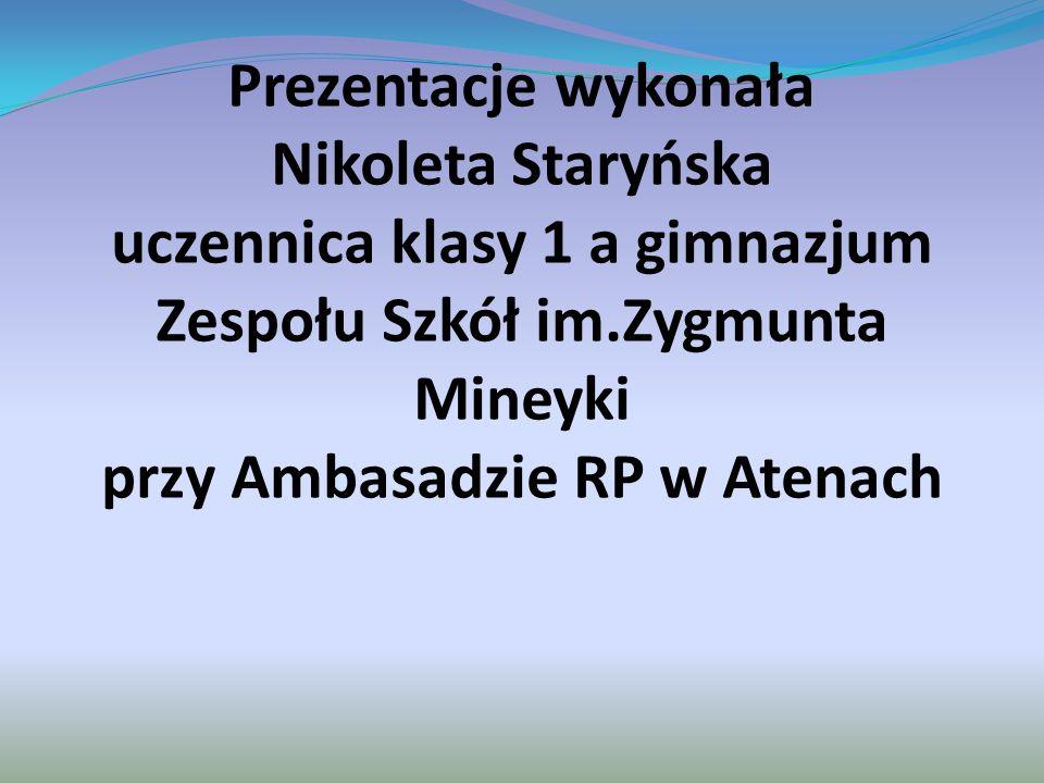 Prezentacje wykonała Nikoleta Staryńska uczennica klasy 1 a gimnazjum Zespołu Szkół im.Zygmunta Mineyki przy Ambasadzie RP w Atenach