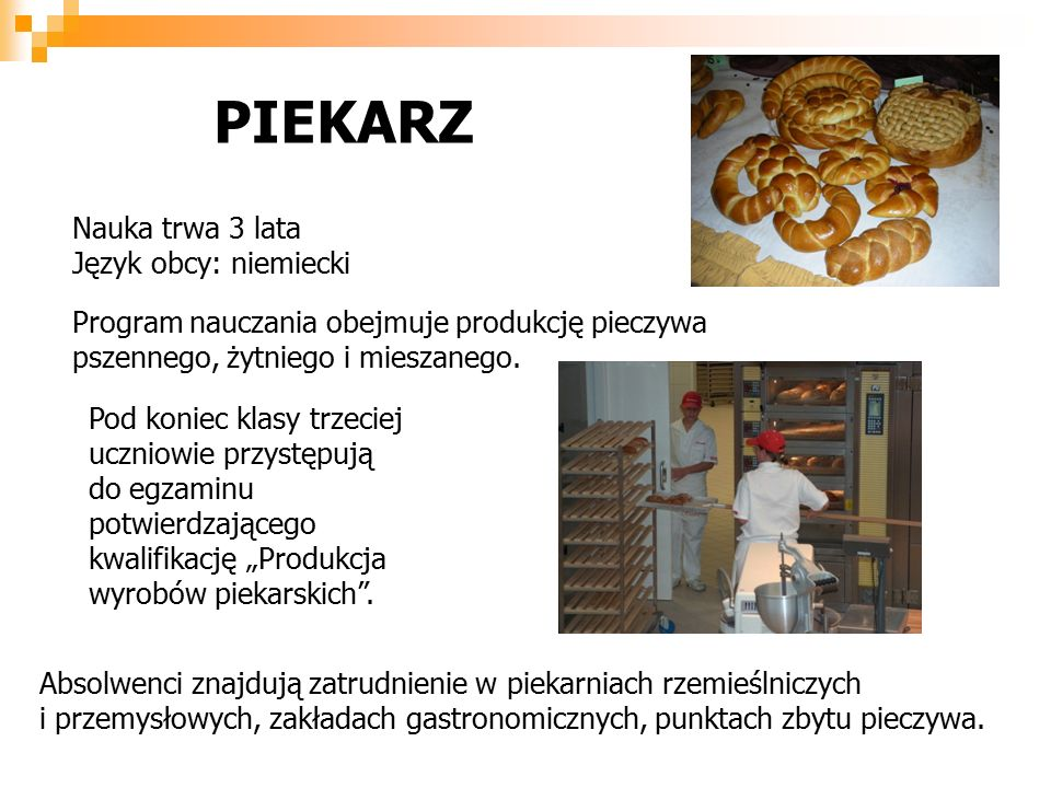 PIEKARZ Nauka trwa 3 lata Język obcy: niemiecki Program nauczania obejmuje produkcję pieczywa pszennego, żytniego i mieszanego.