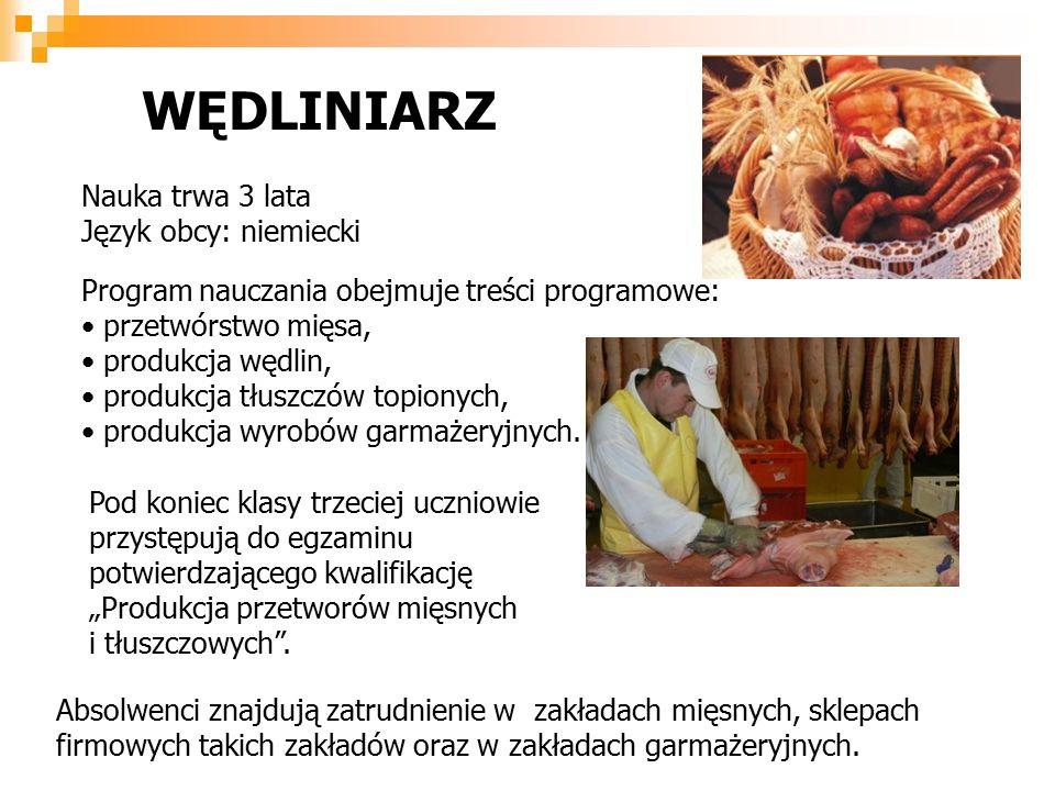Nauka trwa 3 lata Język obcy: niemiecki Program nauczania obejmuje treści programowe: przetwórstwo mięsa, produkcja wędlin, produkcja tłuszczów topionych, produkcja wyrobów garmażeryjnych.