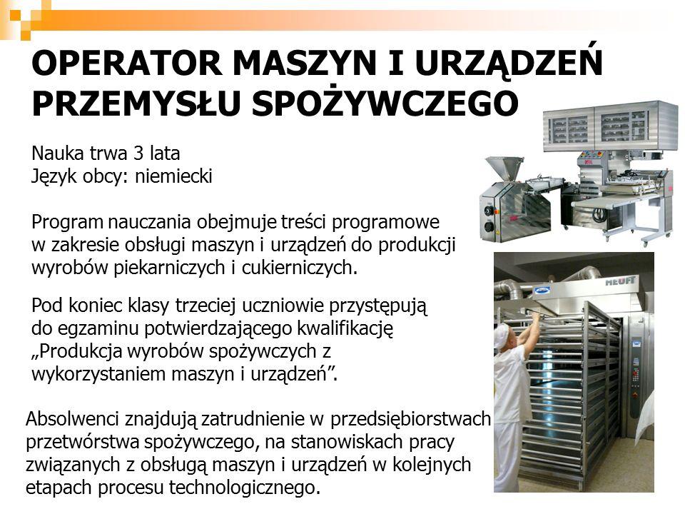 OPERATOR MASZYN I URZĄDZEŃ PRZEMYSŁU SPOŻYWCZEGO Nauka trwa 3 lata Język obcy: niemiecki Program nauczania obejmuje treści programowe w zakresie obsługi maszyn i urządzeń do produkcji wyrobów piekarniczych i cukierniczych.