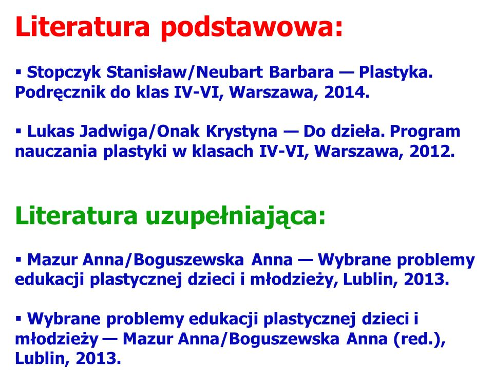 Literatura podstawowa:  Stopczyk Stanisław/Neubart Barbara — Plastyka. Podręcznik do klas IV-VI, Warszawa, 2014.  Lukas Jadwiga/Onak Krystyna — Do d