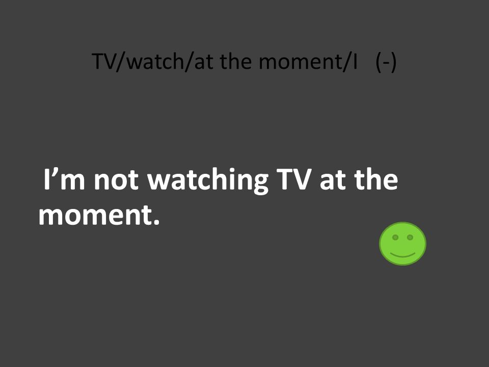 TV/watch/at the moment/I (-) I'm not watching TV at the moment.