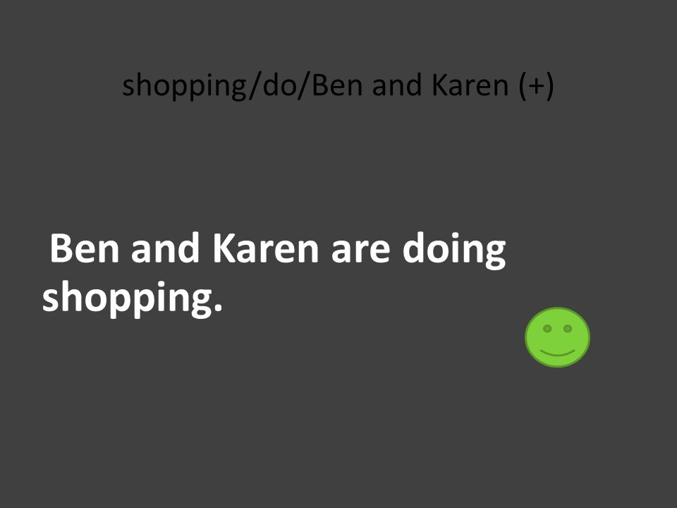 shopping/do/Ben and Karen (+) Ben and Karen are doing shopping.