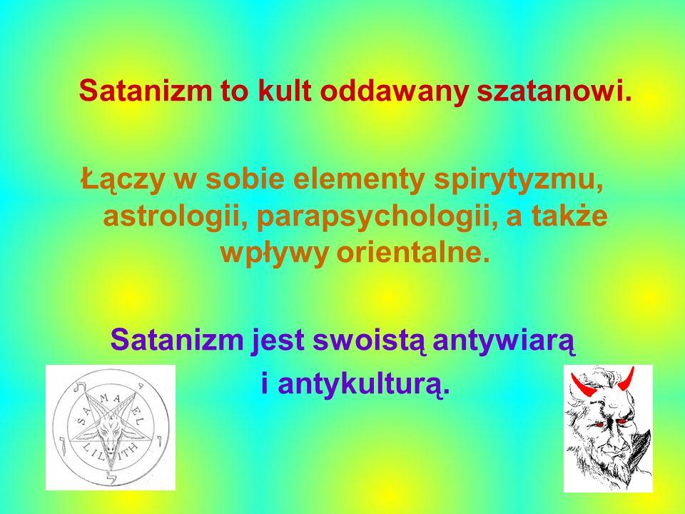 Satanizm to kult oddawany szatanowi. Łączy w sobie elementy spirytyzmu, astrologii, parapsychologii, a także wpływy orientalne. Satanizm jest swoistą