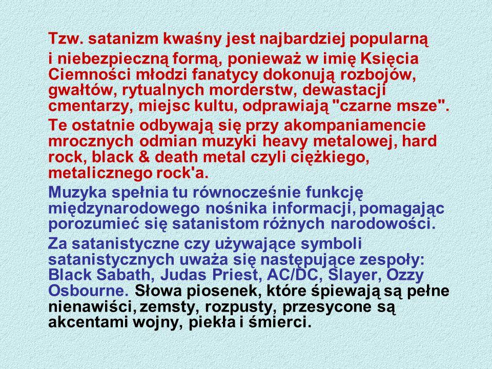 Tzw. satanizm kwaśny jest najbardziej popularną i niebezpieczną formą, ponieważ w imię Księcia Ciemności młodzi fanatycy dokonują rozbojów, gwałtów, r