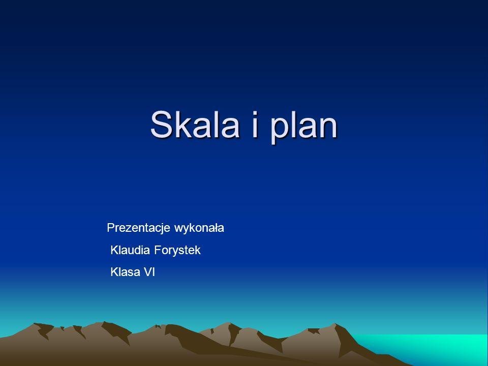 Skala i plan Prezentacje wykonała Klaudia Forystek Klasa VI