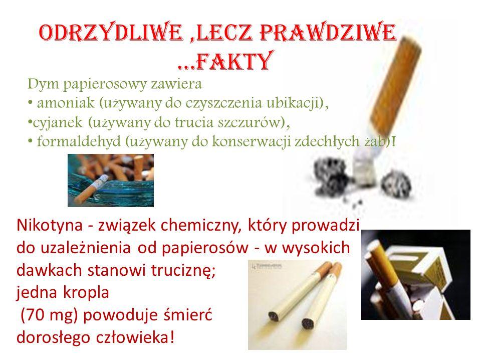 ODRZYDLIWE,LECZ PRAWDZIWE …FAKTY Dym papierosowy zawiera amoniak (u ż ywany do czyszczenia ubikacji), cyjanek (u ż ywany do trucia szczurów), formaldehyd (u ż ywany do konserwacji zdech ł ych ż ab).